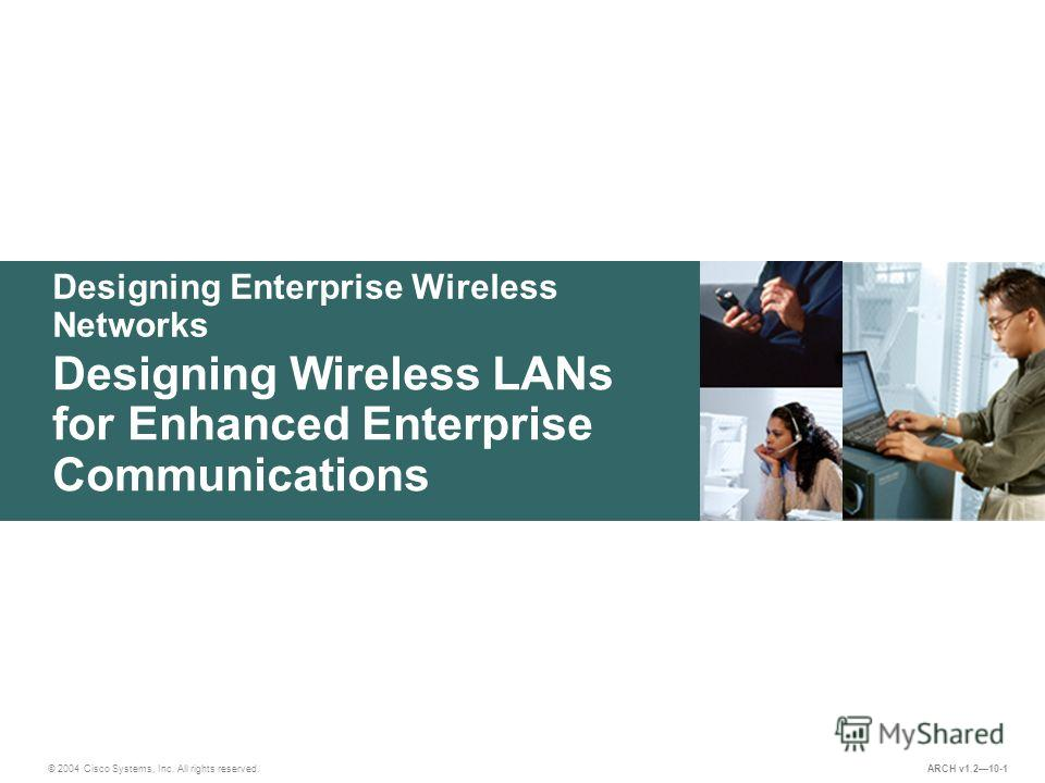 Designing Enterprise Wireless Networks © 2004 Cisco Systems, Inc. All rights reserved. Designing Wireless LANs for Enhanced Enterprise Communications ARCH v1.210-1