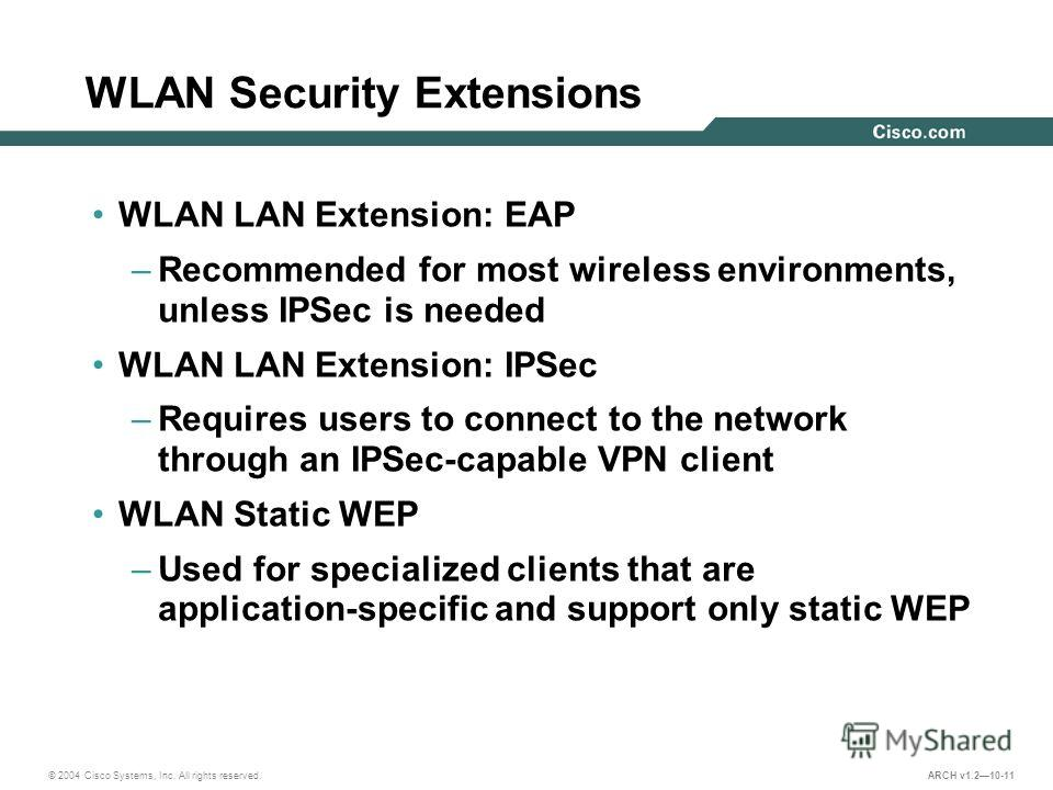 © 2004 Cisco Systems, Inc. All rights reserved. ARCH v1.210-11 WLAN Security Extensions WLAN LAN Extension: EAP –Recommended for most wireless environments, unless IPSec is needed WLAN LAN Extension: IPSec –Requires users to connect to the network th