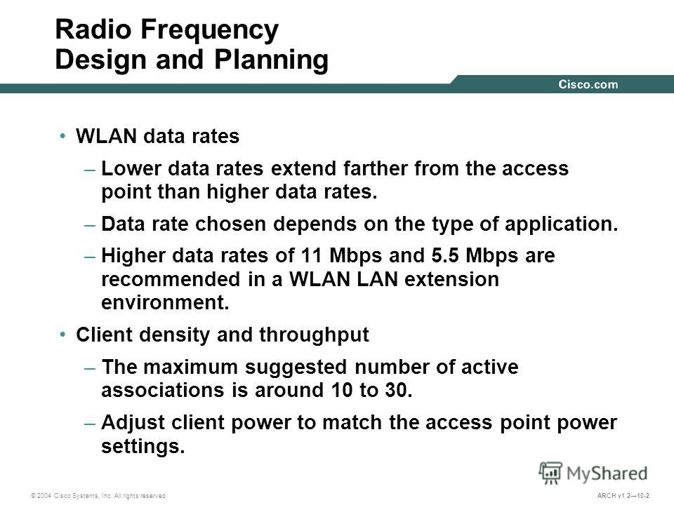 © 2004 Cisco Systems, Inc. All rights reserved. ARCH v1.210-2 Radio Frequency Design and Planning WLAN data rates –Lower data rates extend farther from the access point than higher data rates. –Data rate chosen depends on the type of application. –Hi