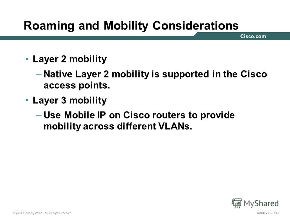 © 2004 Cisco Systems, Inc. All rights reserved. ARCH v1.210-8 Roaming and Mobility Considerations Layer 2 mobility –Native Layer 2 mobility is supported in the Cisco access points. Layer 3 mobility –Use Mobile IP on Cisco routers to provide mobility