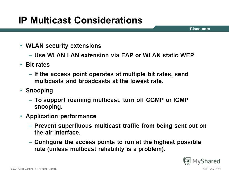 © 2004 Cisco Systems, Inc. All rights reserved. ARCH v1.210-9 IP Multicast Considerations WLAN security extensions –Use WLAN LAN extension via EAP or WLAN static WEP. Bit rates –If the access point operates at multiple bit rates, send multicasts and