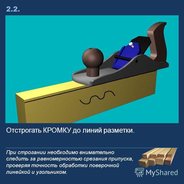 Отстрогать КРОМКУ до линий разметки. 2.2.2.2. При строгании необходимо внимательно следить за равномерностью срезания припуска, проверяя точность обработки поверочной линейкой и угольником.