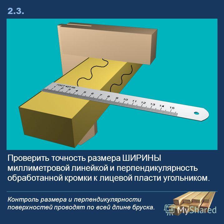 Проверить точность размера ШИРИНЫ миллиметровой линейкой и перпендикулярность обработанной кромки к лицевой пласти угольником. 2.3.2.3. Контроль размера и перпендикулярности поверхностей проводят по всей длине бруска.