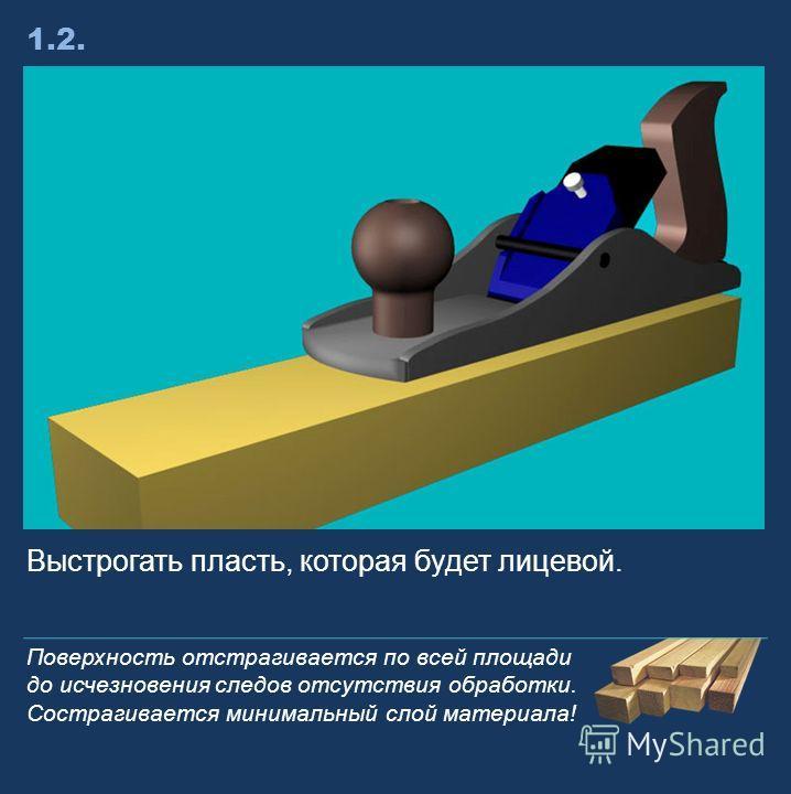 Выстрогать пласть, которая будет лицевой. 1.2. Поверхность отстрагивается по всей площади до исчезновения следов отсутствия обработки. Сострагивается минимальный слой материала!
