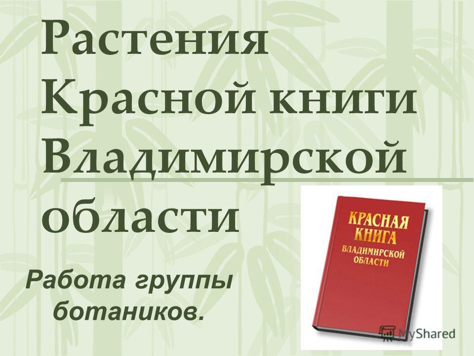 Растения Красной книги Владимирской области Работа группы ботаников.
