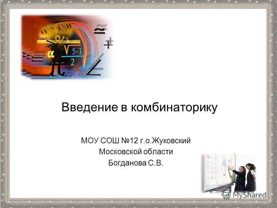 Введение в комбинаторику МОУ СОШ 12 г.о.Жуковский Московской области Богданова С.В.