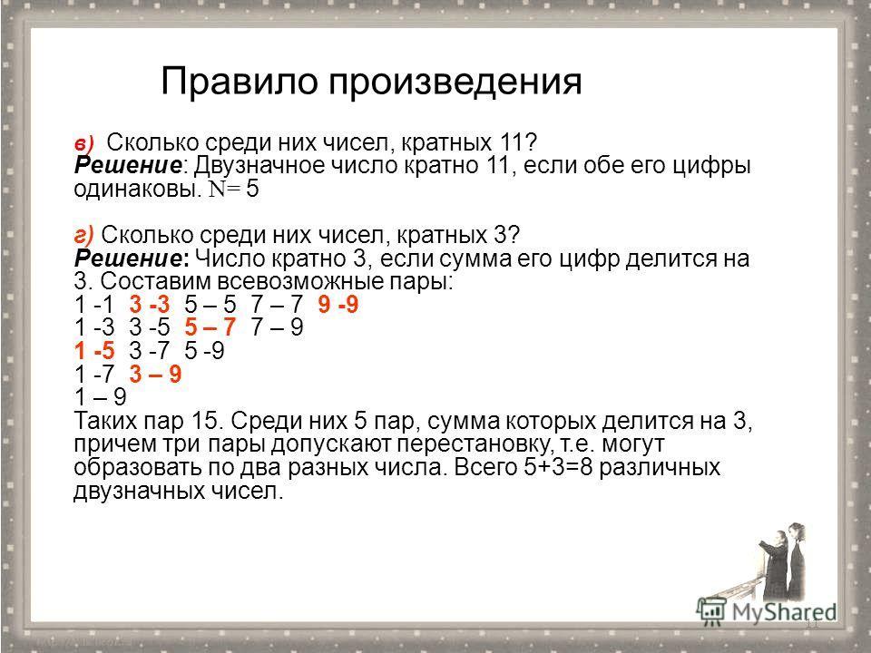 11 в) Сколько среди них чисел, кратных 11? Решение: Двузначное число кратно 11, если обе его цифры одинаковы. N= 5 г) Сколько среди них чисел, кратных 3? Решение: Число кратно 3, если сумма его цифр делится на 3. Составим всевозможные пары: 1 -1 3 -3
