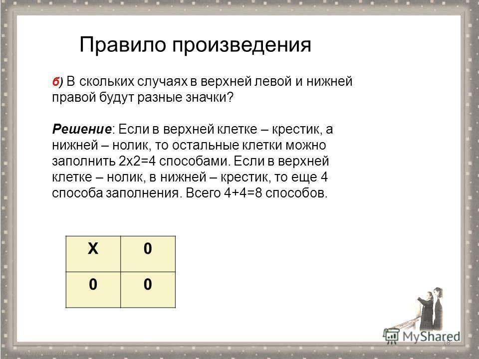 18 Правило произведения б) В скольких случаях в верхней левой и нижней правой будут разные значки? Решение: Если в верхней клетке – крестик, а нижней – нолик, то остальные клетки можно заполнить 2 х 2=4 способами. Если в верхней клетке – нолик, в ниж