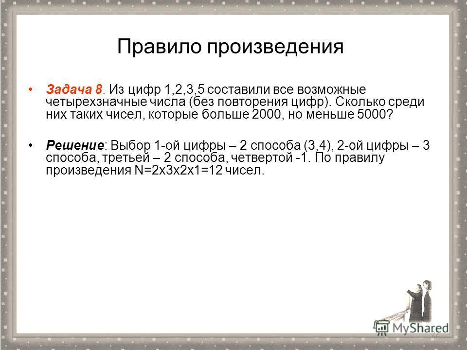 Правило произведения Задача 8. Из цифр 1,2,3,5 составили все возможные четырехзначные числа (без повторения цифр). Сколько среди них таких чисел, которые больше 2000, но меньше 5000? Решение: Выбор 1-ой цифры – 2 способа (3,4), 2-ой цифры – 3 способа