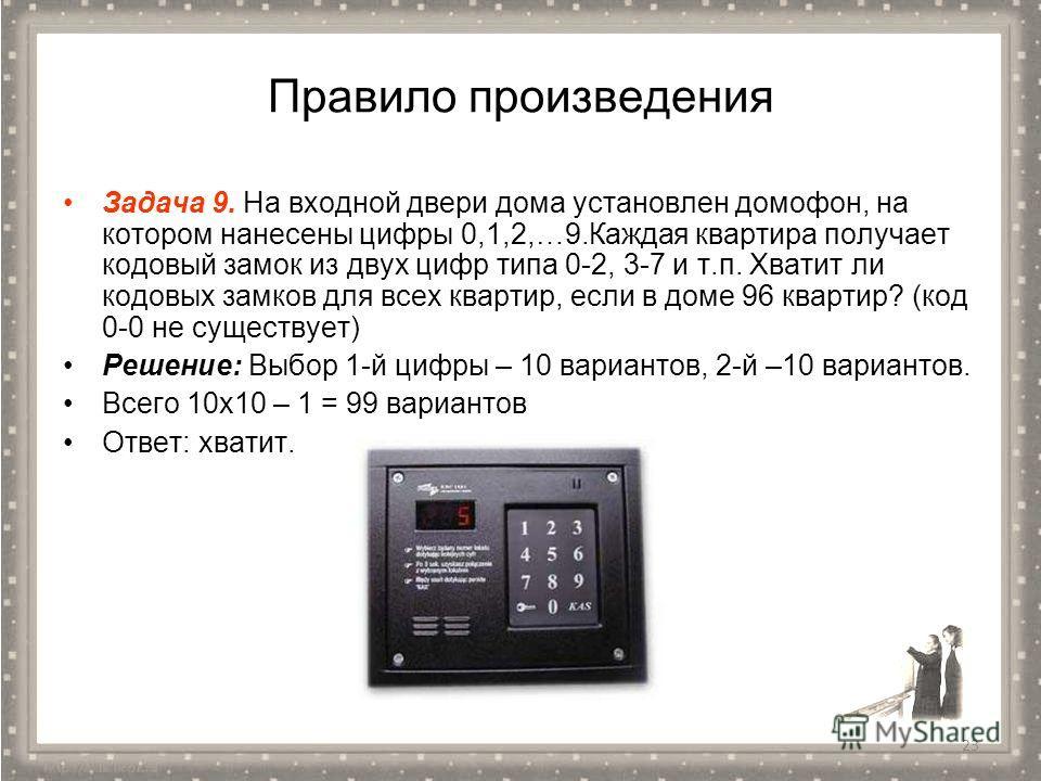 Правило произведения Задача 9. На входной двери дома установлен домофон, на котором нанесены цифры 0,1,2,…9. Каждая квартира получает кодовый замок из двух цифр типа 0-2, 3-7 и т.п. Хватит ли кодовых замков для всех квартир, если в доме 96 квартир? (