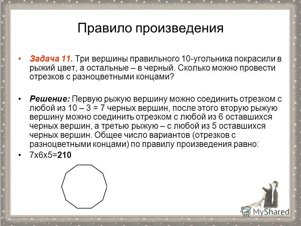 Правило произведения Задача 11. Три вершины правильного 10-угольника покрасили в рыжий цвет, а остальные – в черный. Сколько можно провести отрезков с разноцветными концами? Решение: Первую рыжую вершину можно соединить отрезком с любой из 10 – 3 = 7
