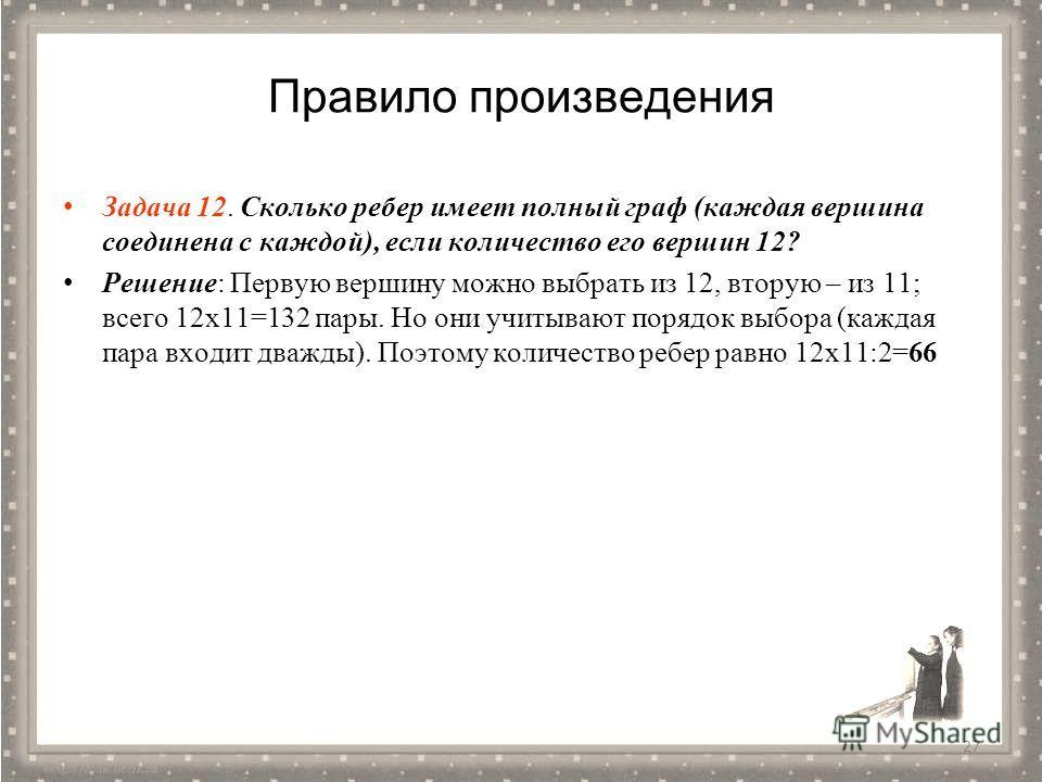 Правило произведения Задача 12. Сколько ребер имеет полный граф (каждая вершина соединена с каждой), если количество его вершин 12? Решение: Первую вершину можно выбрать из 12, вторую – из 11; всего 12 х 11=132 пары. Но они учитывают порядок выбора (