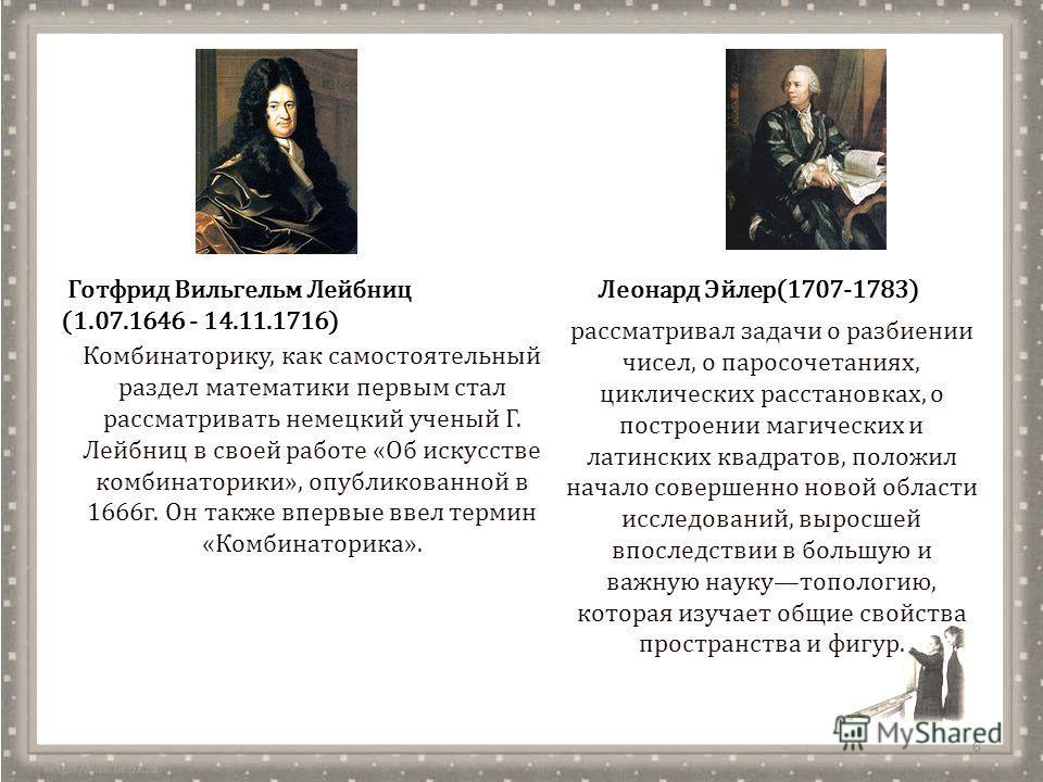 6 Готфрид Вильгельм Лейбниц (1.07.1646 - 14.11.1716) Комбинаторику, как самостоятельный раздел математики первым стал рассматривать немецкий ученый Г. Лейбниц в своей работе «Об искусстве комбинаторики», опубликованной в 1666 г. Он также впервые ввел