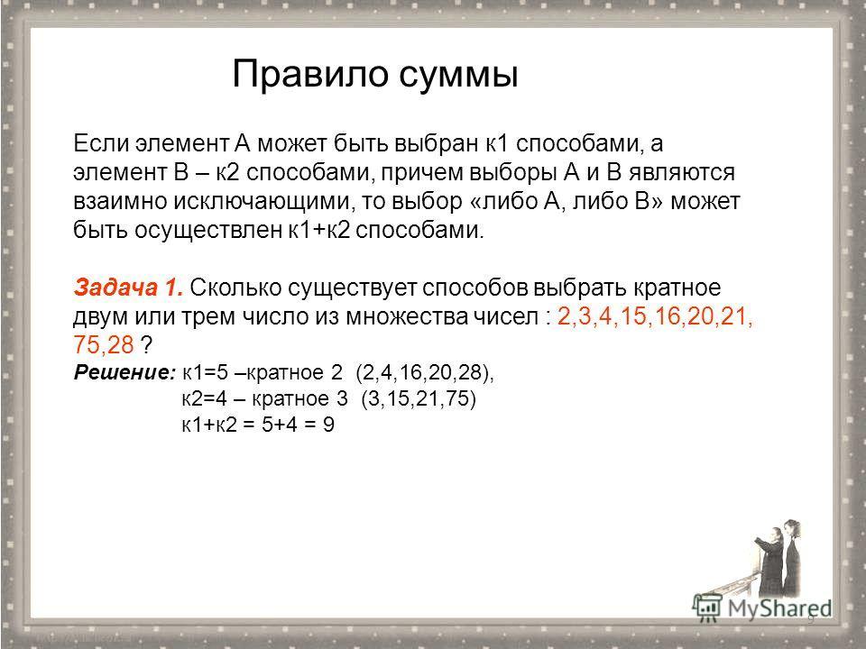 9 Правило суммы Если элемент А может быть выбран к 1 способами, а элемент В – к 2 способами, причем выборы А и В являются взаимно исключающими, то выбор «либо А, либо В» может быть осуществлен к 1+к 2 способами. Задача 1. Сколько существует способов