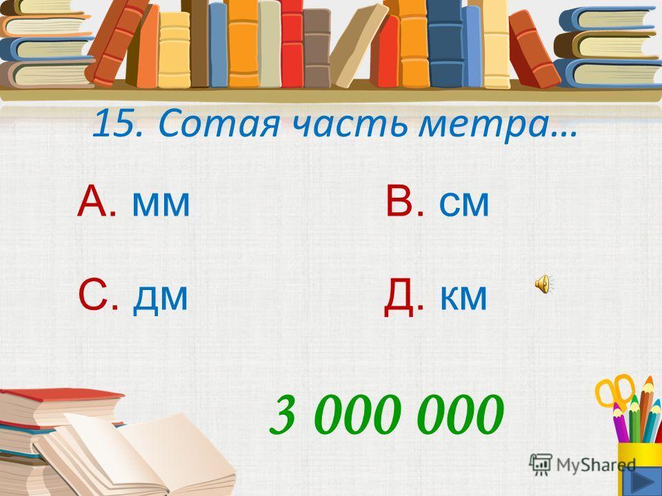 14. Мера объёма 1 л это… А. 1 куб.смВ. 1 см С. 1 куб.мм Д. 1 куб.дм 1 500 000
