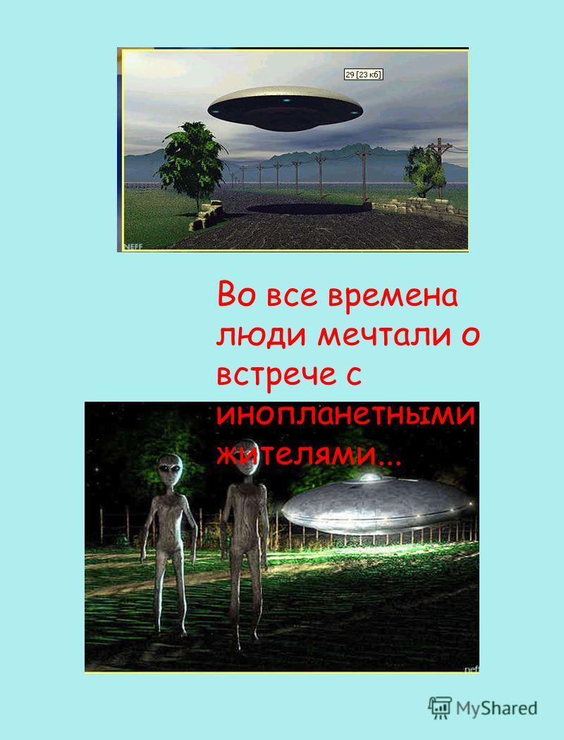 Во все времена люди мечтали о встрече с инопланетными жителями...