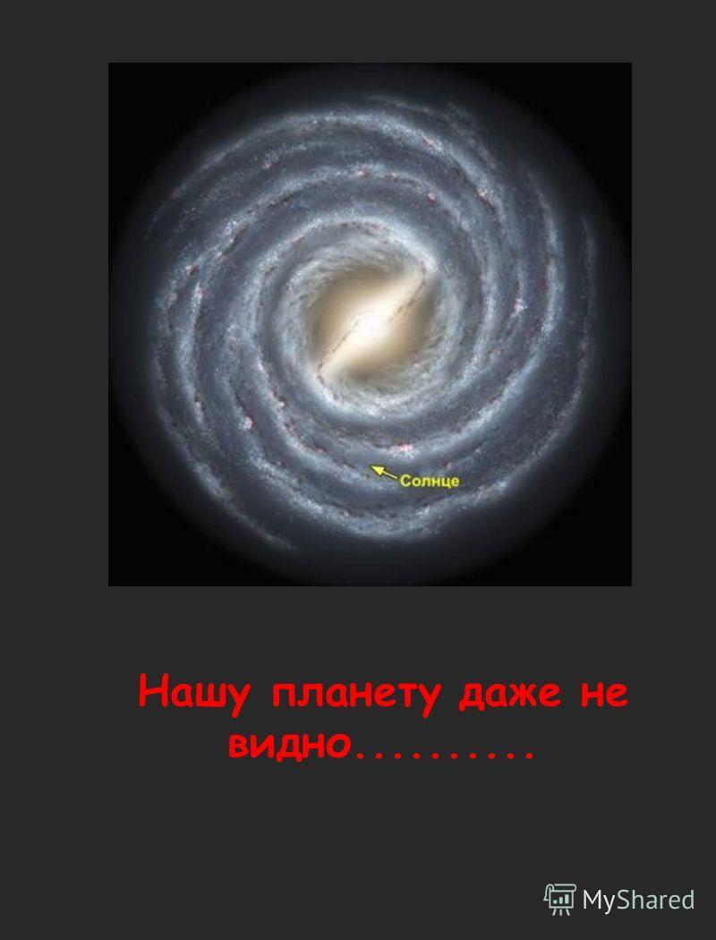 Нашу планету даже не видно..........