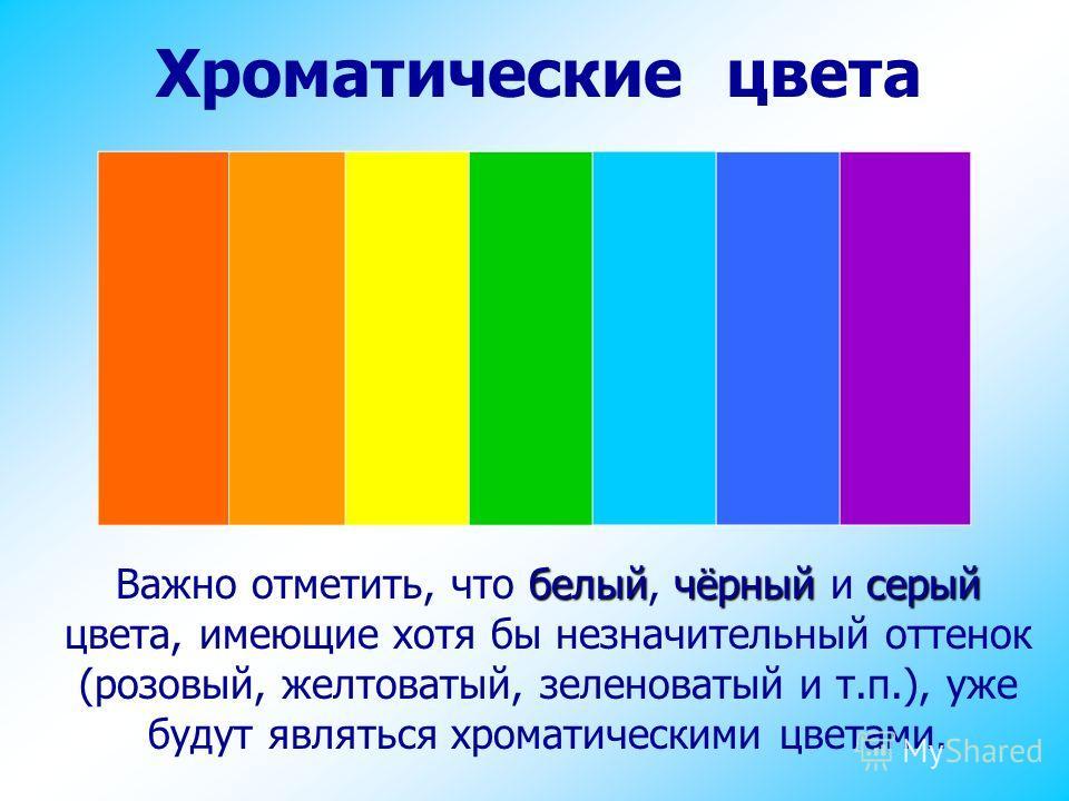 Хроматические цвета белыйчёрныйсерый Важно отметить, что белый, чёрный и серый цвета, имеющие хотя бы незначительный оттенок (розовый, желтоватый, зеленоватый и т.п.), уже будут являться хроматическими цветами.