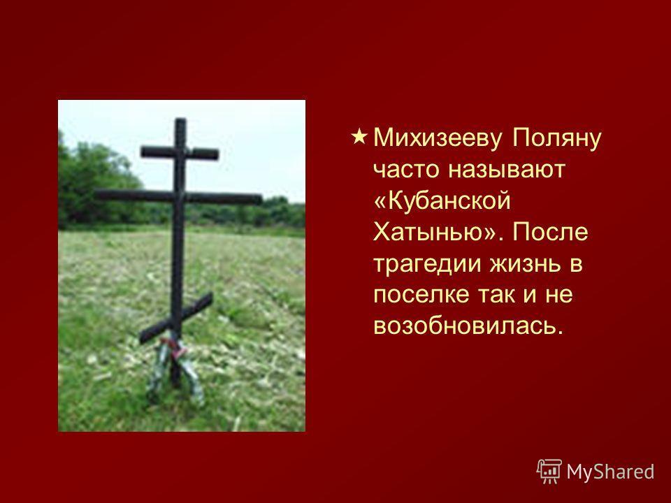 Михизееву Поляну часто называют «Кубанской Хатынью». После трагедии жизнь в поселке так и не возобновилась.