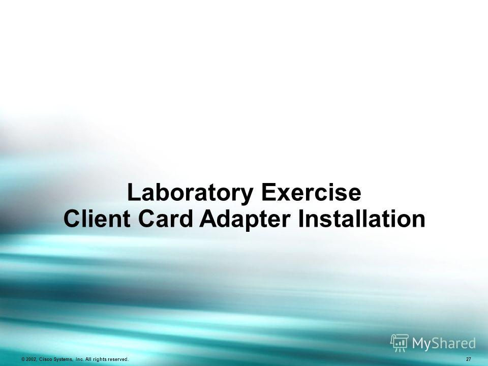 Laboratory Exercise Client Card Adapter Installation © 2002, Cisco Systems, Inc. All rights reserved. 27