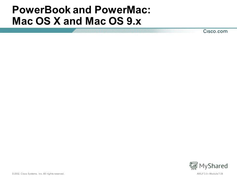 © 2002, Cisco Systems, Inc. All rights reserved. AWLF 3.0Module 7-39 PowerBook and PowerMac: Mac OS X and Mac OS 9.x