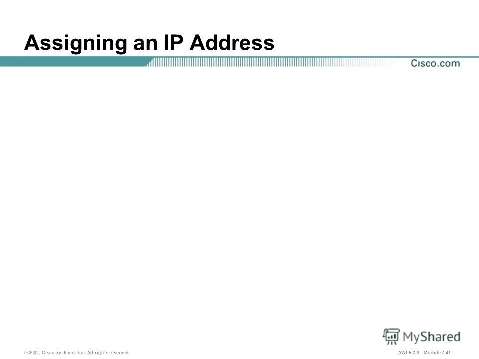 © 2002, Cisco Systems, Inc. All rights reserved. AWLF 3.0Module 7-41 Assigning an IP Address