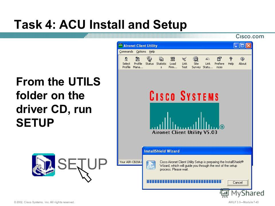 © 2002, Cisco Systems, Inc. All rights reserved. AWLF 3.0Module 7-43 Task 4: ACU Install and Setup From the UTILS folder on the driver CD, run SETUP SETUP