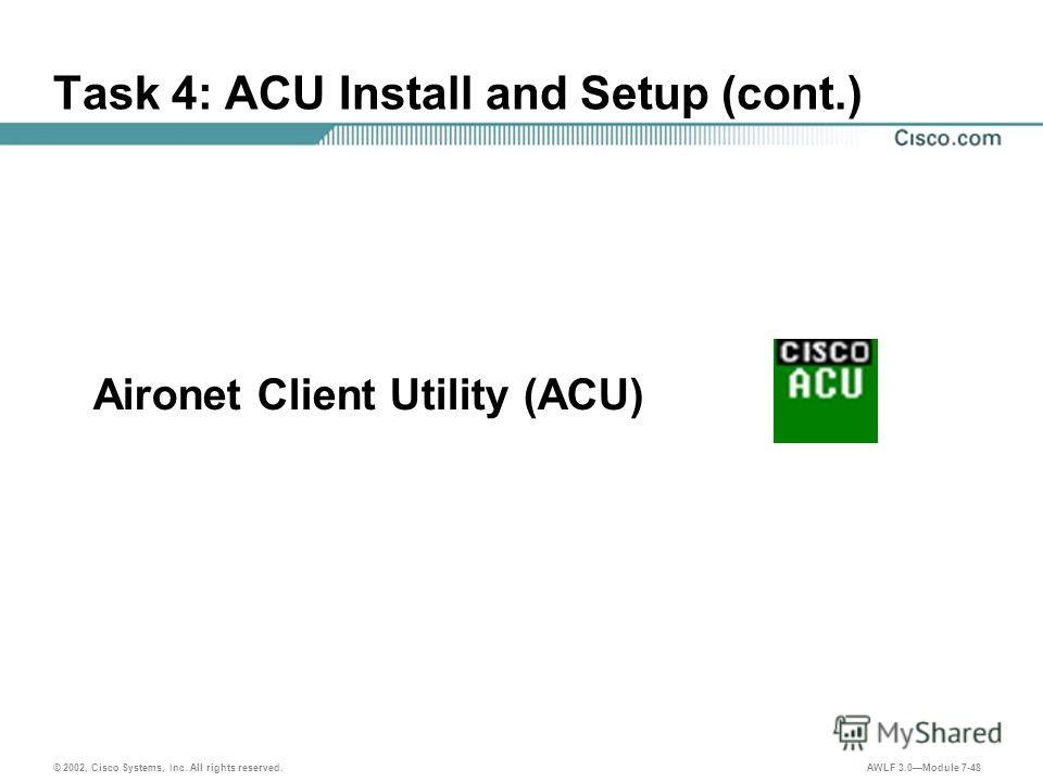 © 2002, Cisco Systems, Inc. All rights reserved. AWLF 3.0Module 7-48 Task 4: ACU Install and Setup (cont.) Aironet Client Utility (ACU)