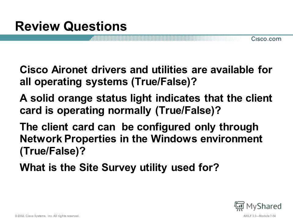© 2002, Cisco Systems, Inc. All rights reserved. AWLF 3.0Module 7-54 Review Questions Cisco Aironet drivers and utilities are available for all operating systems (True/False)? A solid orange status light indicates that the client card is operating no