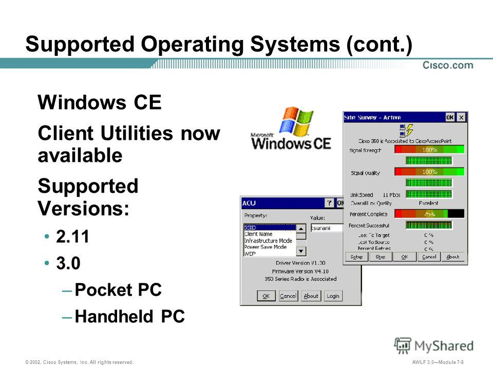 © 2002, Cisco Systems, Inc. All rights reserved. AWLF 3.0Module 7-8 Supported Operating Systems (cont.) Windows CE Client Utilities now available Supported Versions: 2.11 3.0 –Pocket PC –Handheld PC