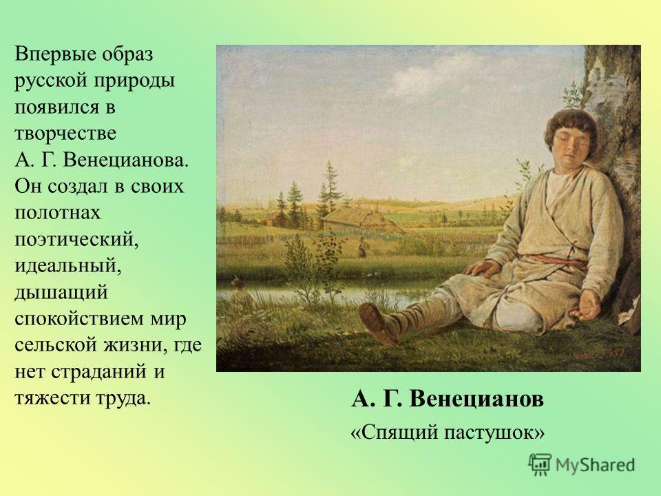 Впервые образ русской природы появился в творчестве А. Г. Венецианова. Он создал в своих полотнах поэтический, идеальный, дышащий спокойствием мир сельской жизни, где нет страданий и тяжести труда. А. Г. Венецианов «Спящий пастушок»