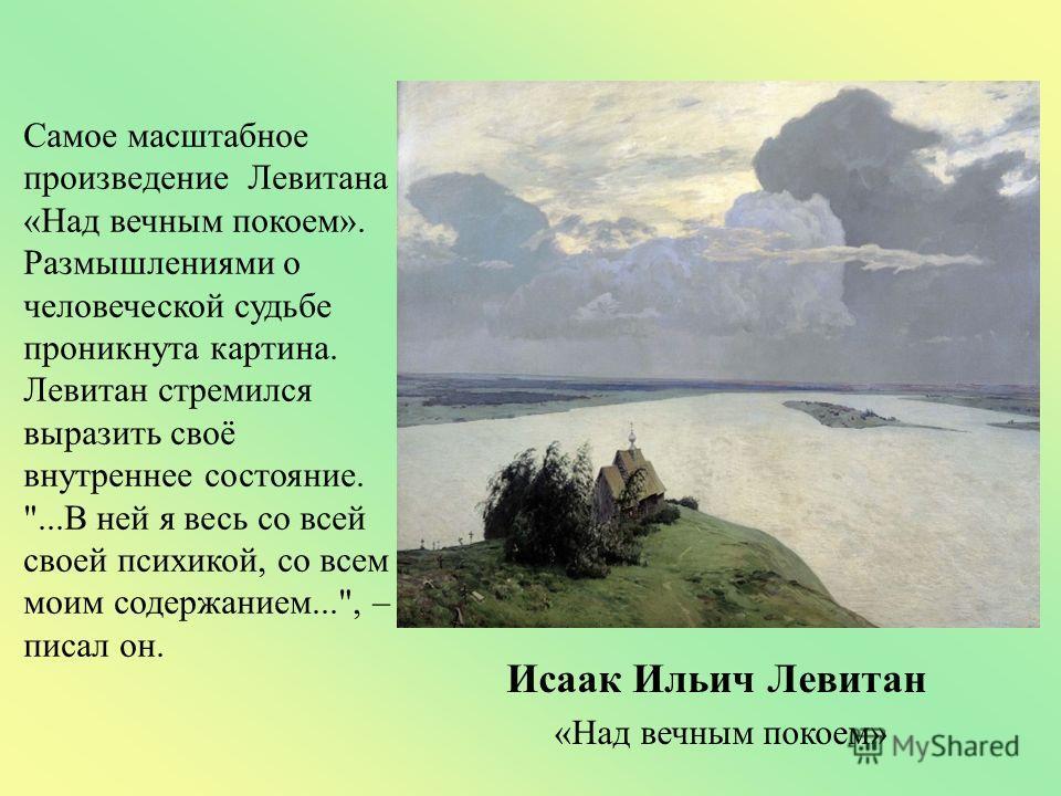 Самое масштабное произведение Левитана «Над вечным покоем». Размышлениями о человеческой судьбе проникнута картина. Левитан стремился выразить своё внутреннее состояние.