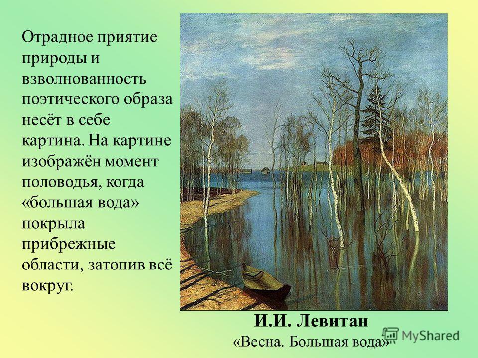 Отрадное приятие природы и взволнованность поэтического образа несёт в себе картина. На картине изображён момент половодья, когда «большая вода» покрыла прибрежные области, затопив всё вокруг. И.И. Левитан «Весна. Большая вода»