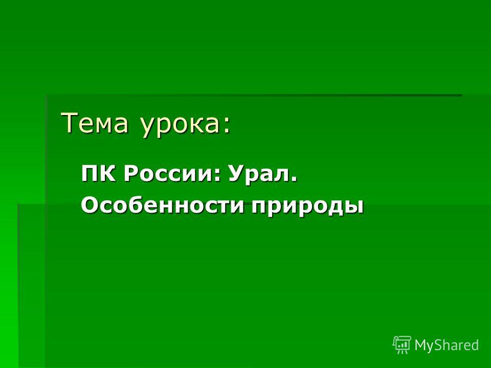 Тема урока: ПК России: Урал. Особенности природы