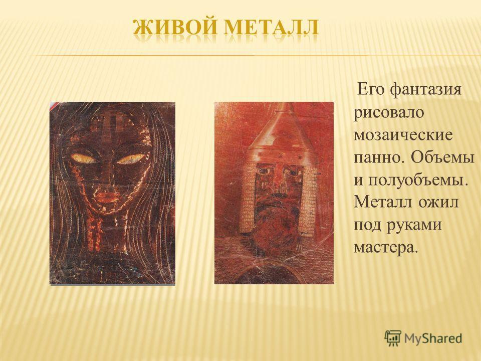 Его фантазия рисовало мозаические панно. Объемы и полуобъемы. Металл ожил под руками мастера.