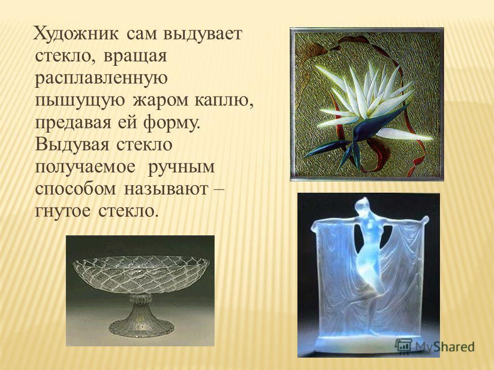 Художник сам выдувает стекло, вращая расплавленную пышущую жаром каплю, предавая ей форму. Выдувая стекло получаемое ручным способом называют – гнутое стекло.