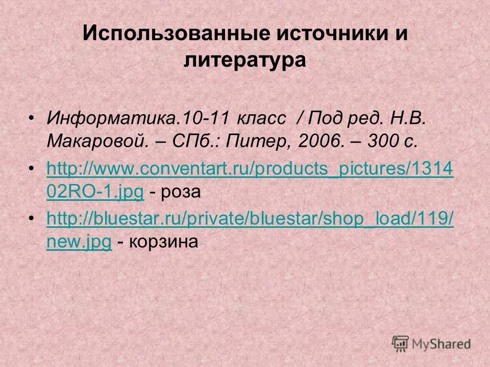 Использованные источники и литература Информатика.10-11 класс / Под ред. Н.В. Макаровой. – СПб.: Питер, 2006. – 300 с. http://www.conventart.ru/products_pictures/1314 02RO-1. jpg - розаhttp://www.conventart.ru/products_pictures/1314 02RO-1. jpg http: