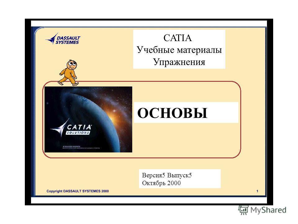 CATIA Учебные материалы Упражнения ОСНОВЫ Версия 5 Выпуск 5 Октябрь 2000