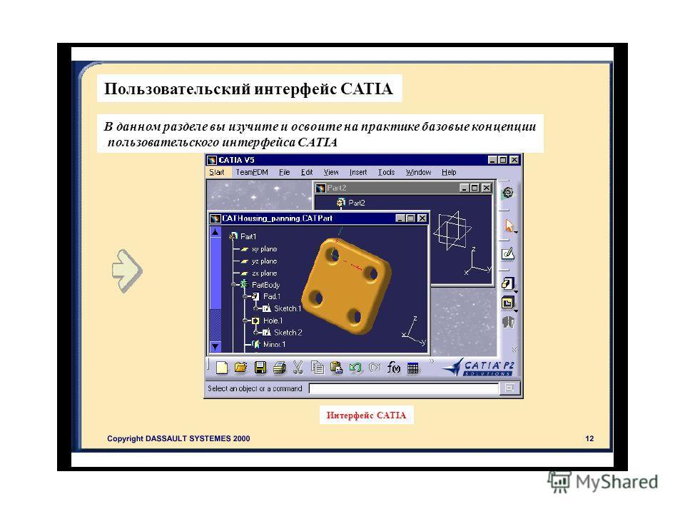 Интерфейс CATIA Пользовательский интерфейс CATIA В данном разделе вы изучите и освоите на практике базовые концепции пользовательского интерфейса CATIA