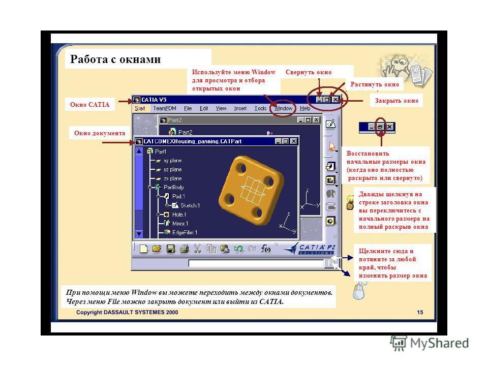 Работа с окнами Окно CATIA Окно документа Используйте меню Window для просмотра и отбора открытых окон При помощи меню Window вы можете переходить между окнами документов. Через меню File можно закрыть документ или выйти из CATIA. Свернуть окно Растя