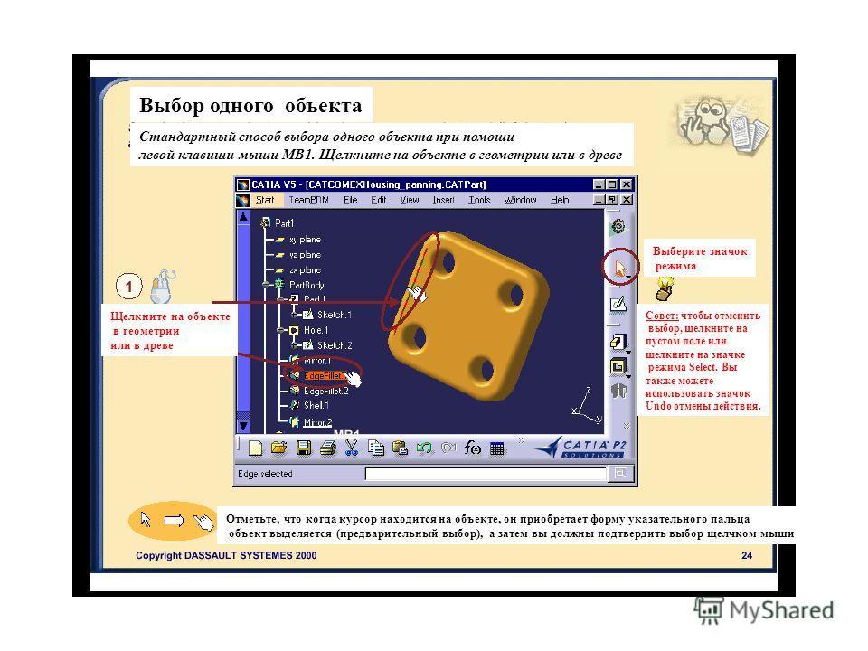 Выбор одного объекта Стандартный способ выбора одного объекта при помощи левой клавиши мыши МВ1. Щелкните на объекте в геометрии или в древе Щелкните на объекте в геометрии или в древе Выберите значок режима Отметьте, что когда курсор находится на об