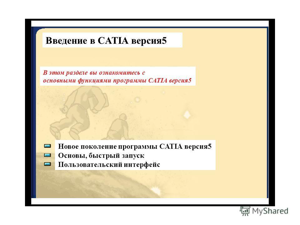 Введение в CATIA версия 5 В этом разделе вы ознакомитесь с основными функциями программы CATIA версия 5 Новое поколение программы CATIA версия 5 Основы, быстрый запуск Пользовательский интерфейс