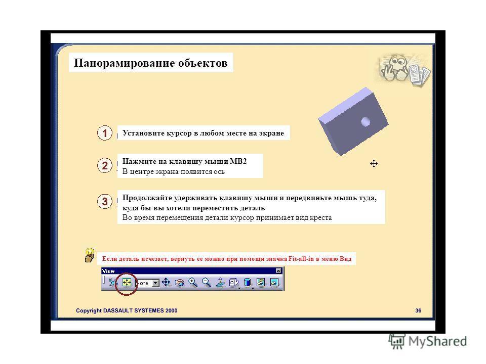 Панорамирование объектов Установите курсор в любом месте на экране Нажмите на клавишу мыши МВ2 В центре экрана появится ось Продолжайте удерживать клавишу мыши и передвиньте мышь туда, куда бы вы хотели переместить деталь Во время перемещения детали