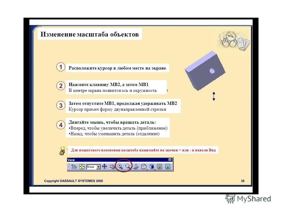 Изменение масштаба объектов Расположите курсор в любом месте на экране Нажмите клавишу МВ2, а затем МВ1 В центре экрана появится ось и окружность Затем отпустите МВ1, продолжая удерживать МВ2 Курсор примет форму двунаправленной стрелки Двигайте мышь,