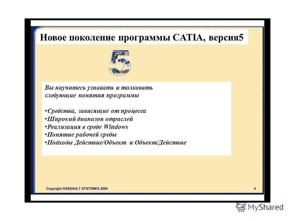 Новое поколение программы CATIA, версия 5 Вы научитесь узнавать и толковать следующие понятия программы Средства, зависящие от процесса Широкий диапазон отраслей Реализация в среде Windows Понятие рабочей среды Подходы Действие/Объект и Объект/Действ