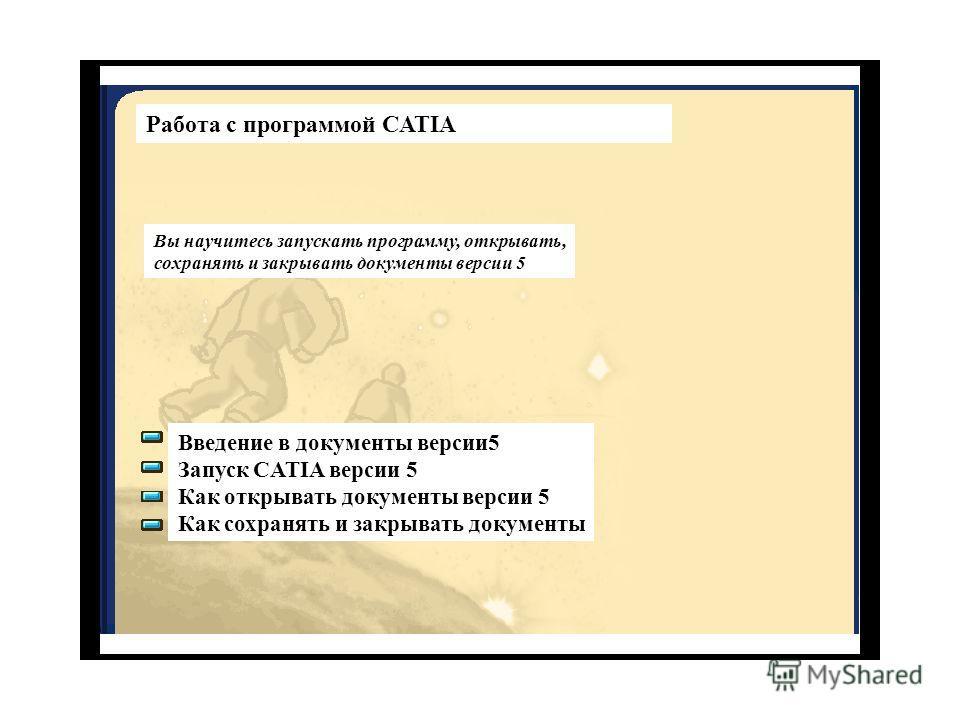 Работа с программой CATIA Вы научитесь запускать программу, открывать, сохранять и закрывать документы версии 5 Введение в документы версии 5 Запуск CATIA версии 5 Как открывать документы версии 5 Как сохранять и закрывать документы
