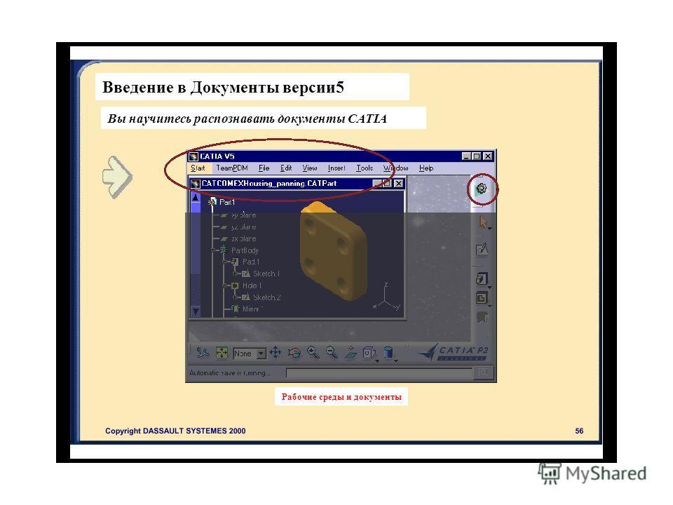 Введение в Документы версии 5 Вы научитесь распознавать документы CATIA Рабочие среды и документы
