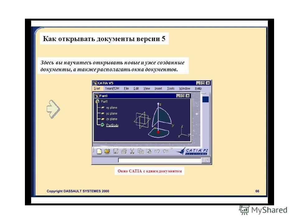 Как открывать документы версии 5 Здесь вы научитесь открывать новые и уже созданные документы, а также располагать окна документов. Окно CATIA с одним документом