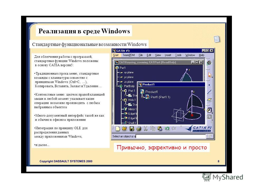 Стандартные функциональные возможности Windows Для облегчения работы с программой, стандартные функции Windows положены в основу CATIA версии 5: Традиционная строка меню, стандартные команды с клавиатуры совместно с принципами Windows (Ctrl+C, …), Ко