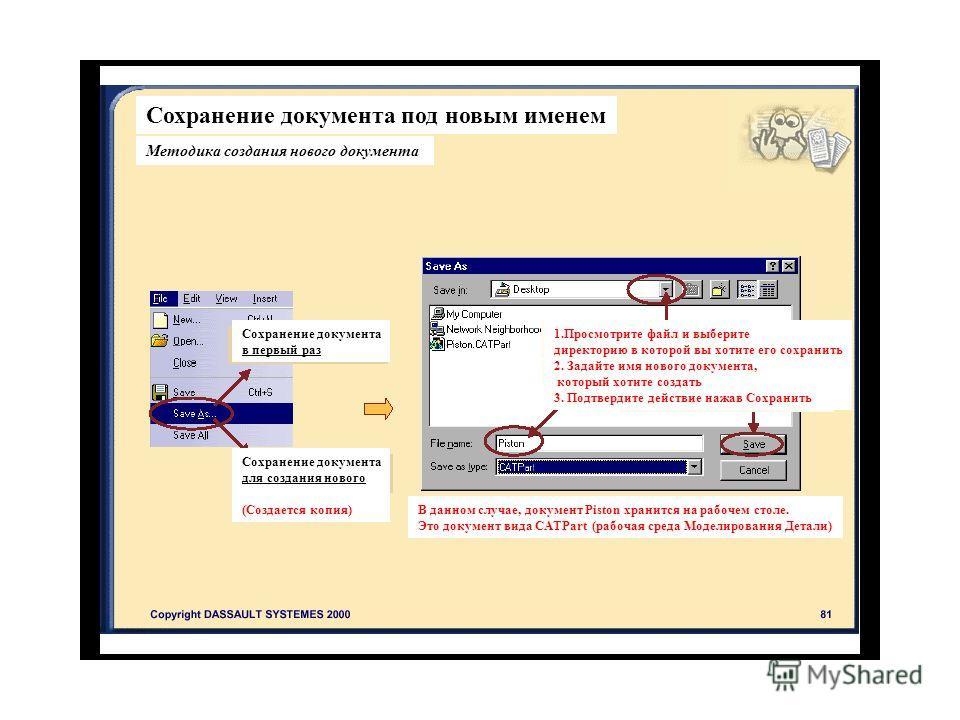 Сохранение документа под новым именем Методика создания нового документа Сохранение документа в первый раз Сохранение документа для создания нового (Создается копия) 1. Просмотрите файл и выберите директорию в которой вы хотите его сохранить 2. Задай